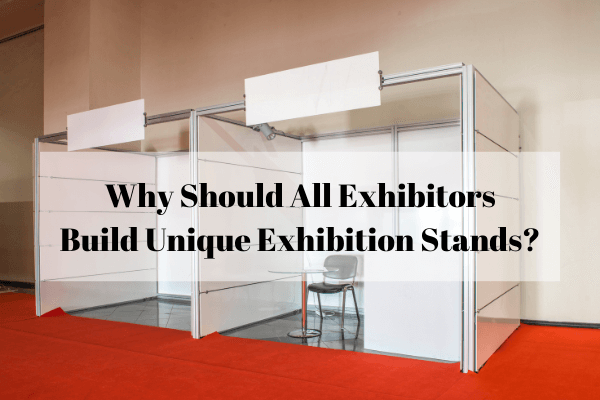 Why Should All Exhibitors Build Unique Exhibition Stands?